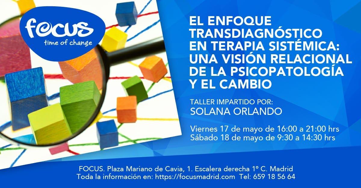 EL ENFOQUE TRANSDIAGNÓSTICO EN TERAPIA SISTÉMICA: UNA VISIÓN RELACIONAL DE LA PSICOPATOLOGÍA Y EL CAMBIO Taller impartido por Solana Orlando Viernes 17 de mayo de 2019, de 16:00 a 21:00 Sábado 18 de mayo de 2019, de 09:30 a 14:30